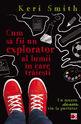 Cum să fii un explorator al lumii în care trăieşti. Editura Paralela 45