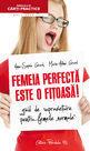 Femeia perfectă este o fiţoasă! (1). Editura Paralela 45